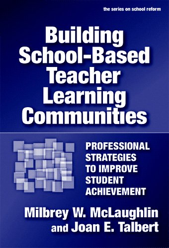 Building School-based Teacher Learning Communities: Professional Strategies to Improve Student Achievement (Series on School Reform), Milbrey McLaughlin; Joan E. Talbert