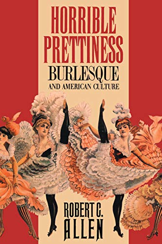 Horrible Prettiness: Burlesque and American Culture (Cultural Studies of the United States), Allen, Robert C.