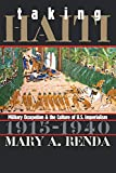 Taking Haiti: Military Occupation and the Culture of U.S. Imperialism, 1915-1940 by Mary A. Renda