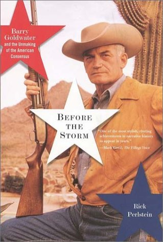 Before the Storm : Barry Goldwater and the Unmaking of the American Consensus by Rick Perlstein