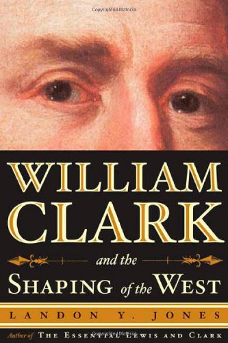 William Clark and the Shaping of the West, Jones, Landon Y.