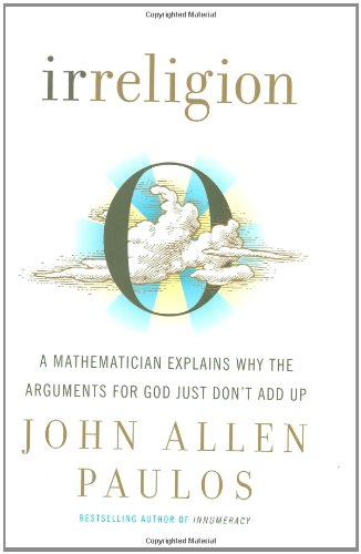 Irreligion: A Mathematician Explains Why the Arguments for God Just Don't Add Up, by Paulos, J.A.