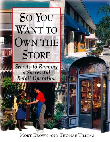 So You Want To Own The Store : Secrets to Running a Successful Retail Operation, Brown, Mort; Tilling, Thomas