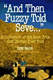 """And Then Fuzzy Told Seve..."": A Collection of the Best True Golf Stories Ever Told (And Then Jack Said to Arnie... (Hardcover))"