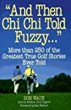 """And Then Chi Chi Told Fuzzy-- "": More Than 250 of the Greatest True Golf Stories Ever Told (And Then Jack Said to Arnie... (Hardcover))"