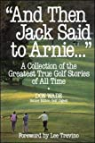 """And Then Jack Said to Arnie..."": A Collection of the Greatest True Golf Stories of All Time"