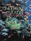 Underwater Paradise : A Guide to the World's Best Diving Sites Through the Lenses of the Foremost Underwater Photographers