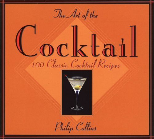 The Art of the Cocktail: 100 Classic Cocktail Recipes, Collins, Philip