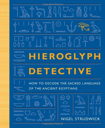 Hieroglyph Detective: How to Decode the Sacred Language of the Ancient Egyptians, Strudwick, Nigel