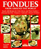 Fondues from Around the World: Nearly 200 Recipes for Fish, Cheese and Meat Fondues, Oriental Hot Pots, Tempura, Sukiyaki, Dessert Fondues