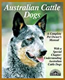 Australian Cattle Dogs: Everything About Purchase, Care, Nutrition, Breeding, Behavior, and Training
