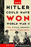 How Hitler Could Have Won World War II: The Fatal Errors That Lead to Nazi Defeat