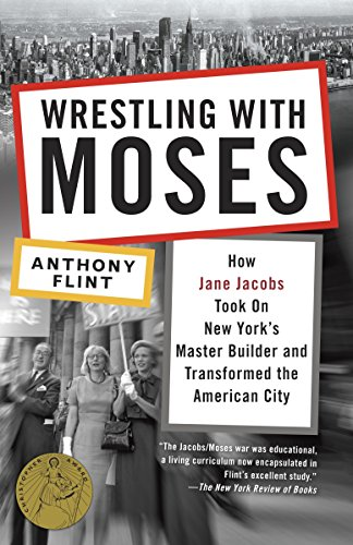 Wrestling with Moses: How Jane Jacobs Took On New York's Master Builder and Transformed the American City - Anthony Flint