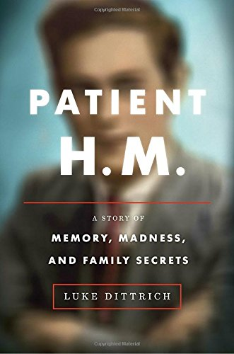 Patient H.M.: A Story of Memory, Madness, and Family Secrets - Luke Dittrich