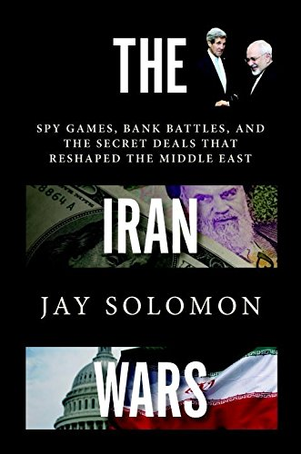 The Iran Wars: Spy Games, Bank Battles, and the Secret Deals That Reshaped the Middle East - Jay Solomon