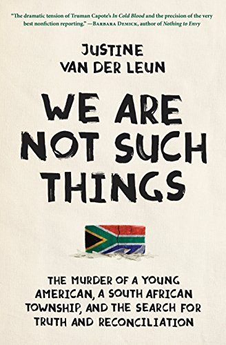 We Are Not Such Things: The Murder of a Young American, a South African Township, and the Search for Truth and Reconciliation - Justine van der Leun