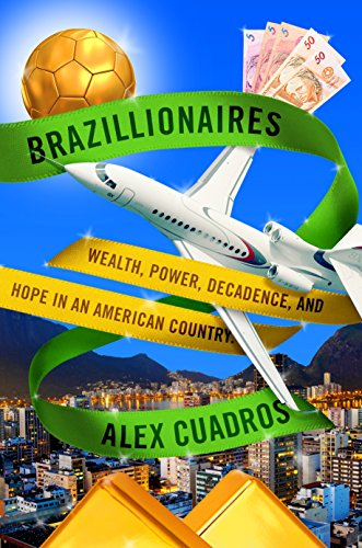 Brazillionaires: Wealth, Power, Decadence, and Hope in an American Country - Alex Cuadros