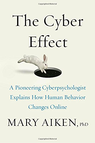 The Cyber Effect: A Pioneering Cyberpsychologist Explains How Human Behavior Changes Online - Mary Aiken