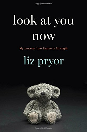 Look at You Now: My Journey from Shame to Strength - Liz Pryor
