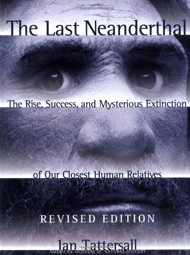 The Last Neanderthal : The Rise, Success, and Mysterious Extinction of Our Closest Human Relatives, Tattersall, Ian