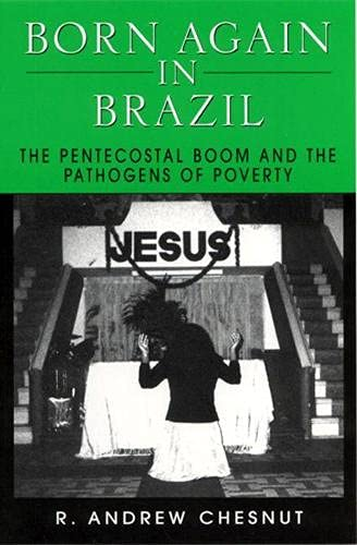 Born Again in Brazil: The Pentecostal Boom and the Pathogens of Poverty, Chesnut, R. Andrew