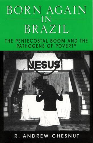 Born Again in Brazil: The Pentecostal Boom and the Pathogens of Poverty, Chesnut, Professor R. Andrew