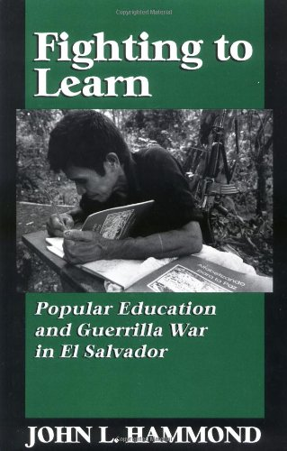 Fighting to Learn: Popular Education and Guerilla War in El Salvador, Hammond, John L.