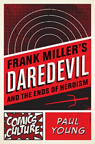Frank Miller's Daredevil and the Ends of Heroism (Comics Culture) - Paul Young