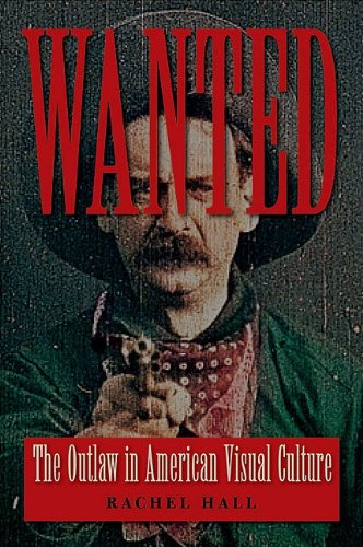 Wanted: The Outlaw in American Visual Culture (Cultural Frames, Framing Culture), Rachel Hall