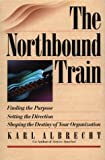 Buy The Northbound Train: Finding the Purpose Setting the Direction Shaping the Destiny of Your Organization from Amazon