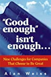 """Good enough"" isn't enough. . . : Nine Challenges for Companies That Choose to Be Great"