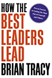 Buy How the Best Leaders Lead: Proven Secrets to Getting the Most Out of Yourself and Others from Amazon