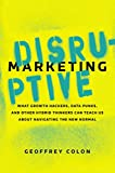 Disruptive Marketing : What Growth Hackers, Data Punks, and Other Hybrid Thinkers Can Teach Us About Navigating the New Normal | Colon, Geoffrey