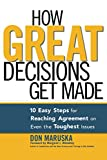 Buy How Great Decisions Get Made: 10 Easy Steps for Reaching Agreement on Even the Toughest Issues from Amazon