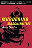Murdering Masculinities: Fantasies of Gender and Violence in the American Crime Novel (Sexual Cultures) by Greg Forter