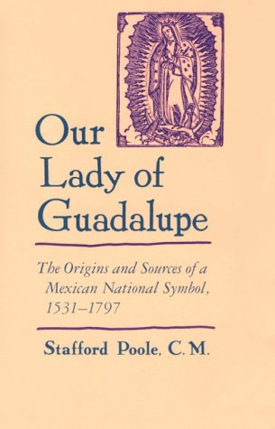 Our Lady of Guadalupe: The Origins and Sources of a Mexican National Symbol, 1531-1797  by Stafford Poole