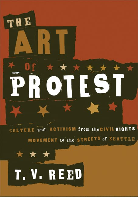 The Art of Protest: Culture and Activism from the Civil Rights Movement to the Streets of Seattle, Reed, T.V.