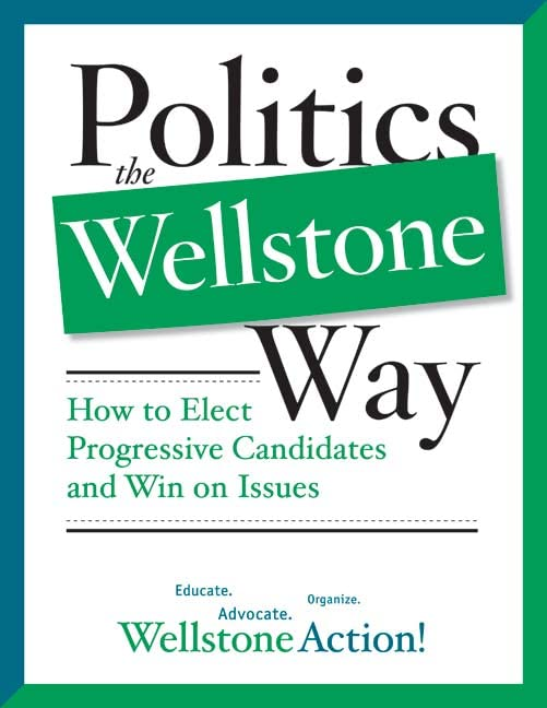 Politics the Wellstone Way: How to Elect Progressive Candidates and Win on Issues, Wellstone Action