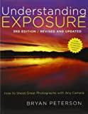 Understanding Exposure, 3rd Edition: How to Shoot Great Photographs with Any Camera by Bryan Peterson