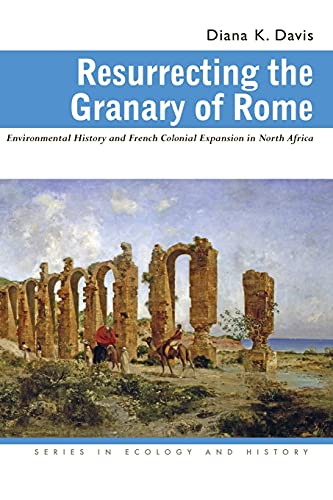 Resurrecting the Granary of Rome: Environmental History and French Colonial Expansion in North Africa (Ecology & History), Davis, Diana K.