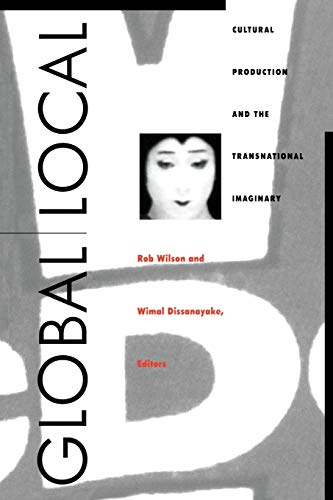 Global/Local: Cultural Production and the Transnational Imaginary (Asia-Pacific: Culture, Politics, and Society)