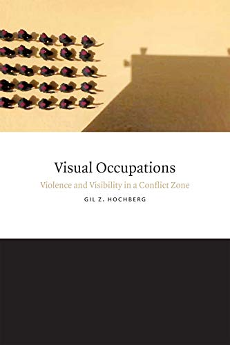 Visual Occupations: Violence and Visibility in a Conflict Zone (Perverse Modernities: A Series Edited by Jack Halberstam and Lisa Lowe), Hochberg, Gil Z.