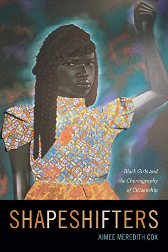 Shapeshifters: Black Girls and the Choreography of Citizenship, Cox, Aimee Meredith