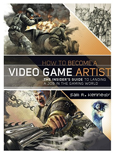 How to Become a Video Game Artist: The Insider's Guide to Landing a Job in the Gaming World - Sam R. Kennedy