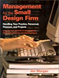 Management for the Small Design Firm : Handling Your Practice, Personnel, Finances and Projects by Jim Morgan