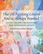 The Oil Painting Course You've Always Wanted: Guided Lessons for Beginners and Experienced Artists by Kathleen Staiger