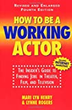 How To Be A Working Actor: The Insider\'s Guide to Finding Jobs in Theater, Film, and Television