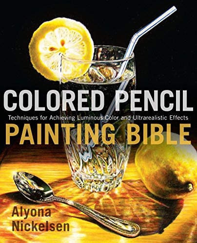 Colored Pencil Painting Bible: Techniques for Achieving Luminous Color and Ultrarealistic Effects, Nickelsen, Alyona