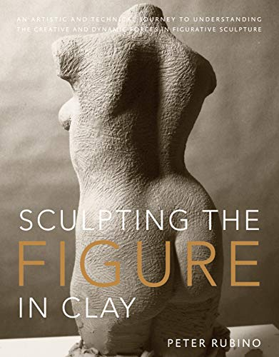 Sculpting the Figure in Clay: An Artistic and Technical Journey to Understanding the Creative and Dynamic Forces in Figurative Sculpture