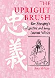 The Upright Brush: Yan Zhenqing's Calligraphy and Song Literati Politics